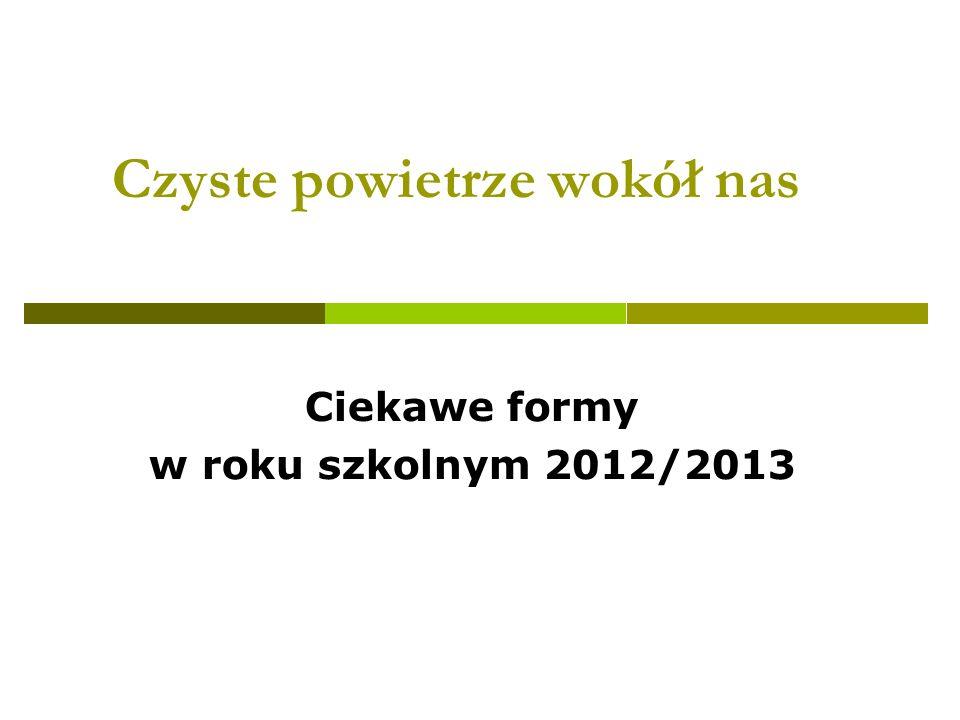 Czyste powietrze wokół nas Ciekawe formy w roku szkolnym 2012/2013
