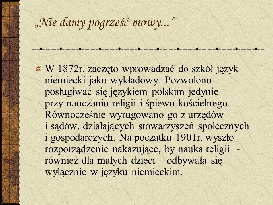Nie damy pogrześć mowy... W 1872r. zaczęto wprowadzać do szkół język niemiecki jako wykładowy. Pozwolono posługiwać się językiem polskim jedynie przy
