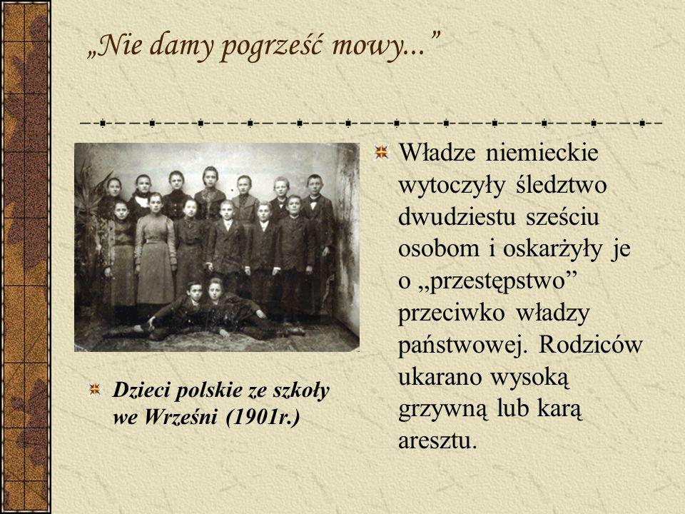 Nie damy pogrześć mowy... Dzieci polskie ze szkoły we Wrześni (1901r.) Władze niemieckie wytoczyły śledztwo dwudziestu sześciu osobom i oskarżyły je o