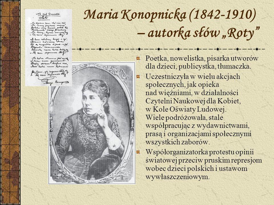 Maria Konopnicka (1842-1910) – autorka słów Roty Poetka, nowelistka, pisarka utworów dla dzieci, publicystka, tłumaczka. Uczestniczyła w wielu akcjach