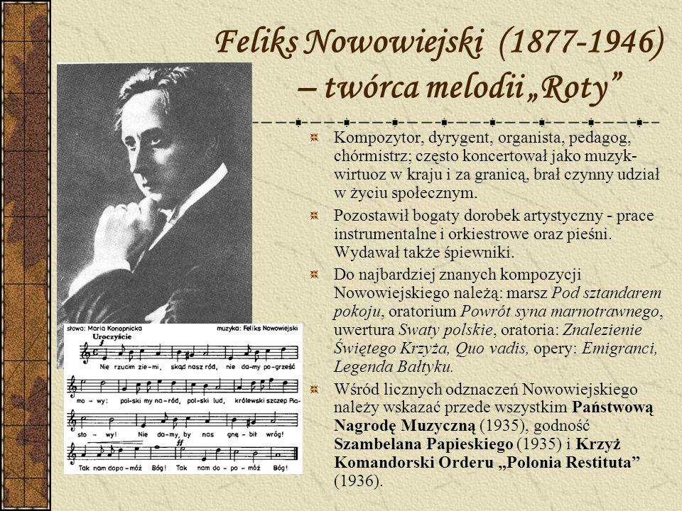 Feliks Nowowiejski (1877-1946) – twórca melodii Roty Kompozytor, dyrygent, organista, pedagog, chórmistrz; często koncertował jako muzyk- wirtuoz w kr