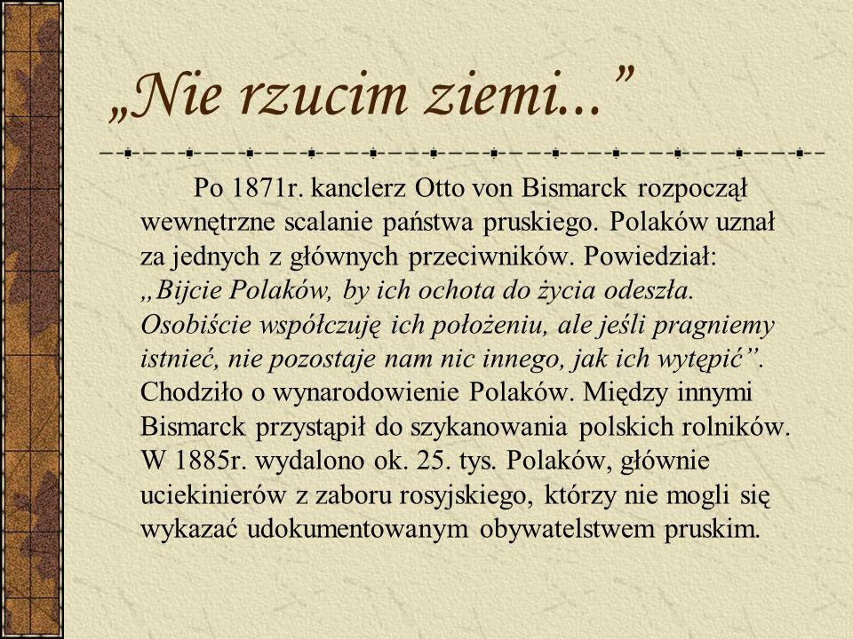 Nie rzucim ziemi... Po 1871r. kanclerz Otto von Bismarck rozpoczął wewnętrzne scalanie państwa pruskiego. Polaków uznał za jednych z głównych przeciwn