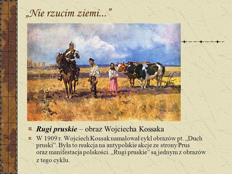 Nie rzucim ziemi... Rugi pruskie – obraz Wojciecha Kossaka W 1909 r. Wojciech Kossak namalował cykl obrazów pt. Duch pruski. Była to reakcja na antypo