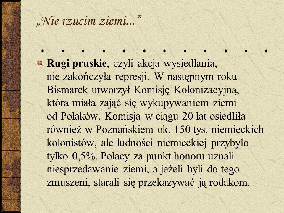 Nie rzucim ziemi... Rugi pruskie, czyli akcja wysiedlania, nie zakończyła represji. W następnym roku Bismarck utworzył Komisję Kolonizacyjną, która mi
