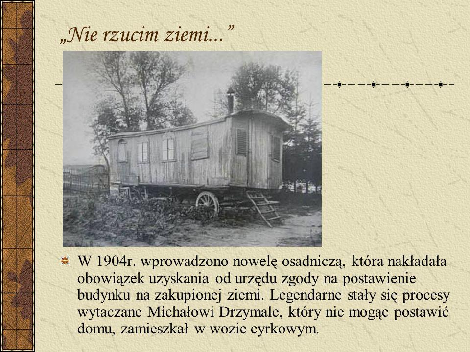 Nie rzucim ziemi... W 1904r. wprowadzono nowelę osadniczą, która nakładała obowiązek uzyskania od urzędu zgody na postawienie budynku na zakupionej zi