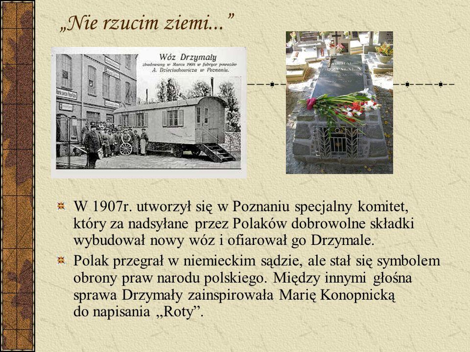 Nie rzucim ziemi... W 1907r. utworzył się w Poznaniu specjalny komitet, który za nadsyłane przez Polaków dobrowolne składki wybudował nowy wóz i ofiar