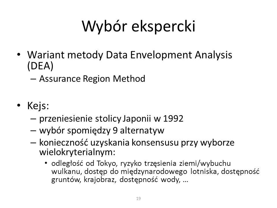 Wariant metody Data Envelopment Analysis (DEA) – Assurance Region Method Kejs: – przeniesienie stolicy Japonii w 1992 – wybór spomiędzy 9 alternatyw – konieczność uzyskania konsensusu przy wyborze wielokryterialnym: odległość od Tokyo, ryzyko trzęsienia ziemi/wybuchu wulkanu, dostęp do międzynarodowego lotniska, dostępność gruntów, krajobraz, dostępność wody, … Wybór ekspercki 19