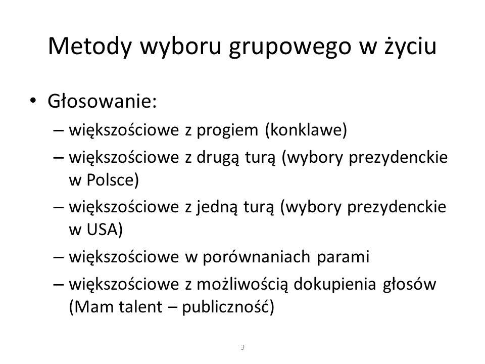Głosowanie: – większościowe z progiem (konklawe) – większościowe z drugą turą (wybory prezydenckie w Polsce) – większościowe z jedną turą (wybory prezydenckie w USA) – większościowe w porównaniach parami – większościowe z możliwością dokupienia głosów (Mam talent – publiczność) Metody wyboru grupowego w życiu 3