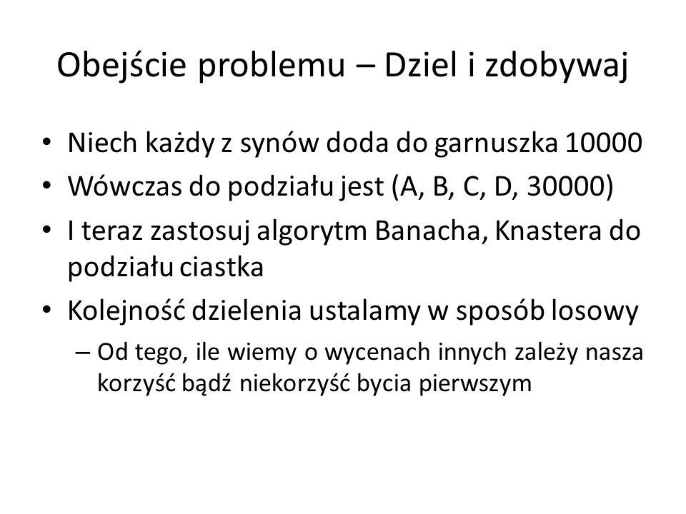 Obejście problemu – Dziel i zdobywaj Niech każdy z synów doda do garnuszka 10000 Wówczas do podziału jest (A, B, C, D, 30000) I teraz zastosuj algoryt