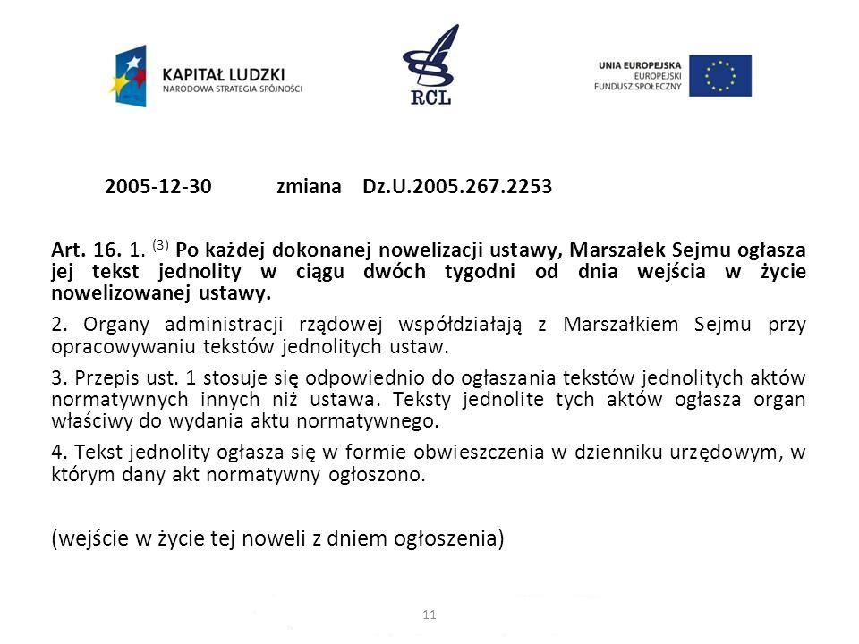 2005-12-30zmiana Dz.U.2005.267.2253 Art. 16. 1. (3) Po każdej dokonanej nowelizacji ustawy, Marszałek Sejmu ogłasza jej tekst jednolity w ciągu dwóch