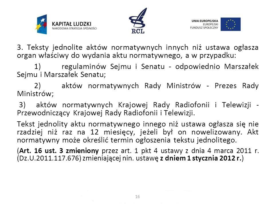 3. Teksty jednolite aktów normatywnych innych niż ustawa ogłasza organ właściwy do wydania aktu normatywnego, a w przypadku: 1)regulaminów Sejmu i Sen