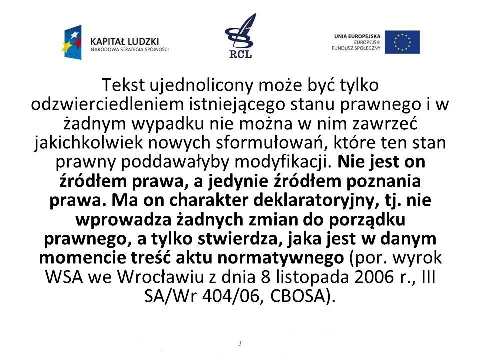 Wojewódzki Sąd Administracyjny we Wrocławiu w wyroku z dnia 8 listopada 2006 r.: tekst jednolity jest autorytatywnym stwierdzeniem aktualnej treści danego aktu normatywnego, a jego sporządzenie polega na naniesieniu na tekst pierwotny zmian wprowadzonych przepisami zmieniającymi, które weszły w życie po ogłoszeniu tekstu pierwotnego.