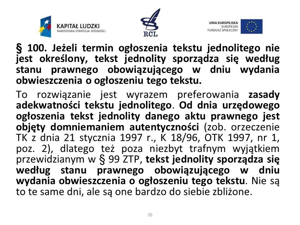§ 100. Jeżeli termin ogłoszenia tekstu jednolitego nie jest określony, tekst jednolity sporządza się według stanu prawnego obowiązującego w dniu wydan