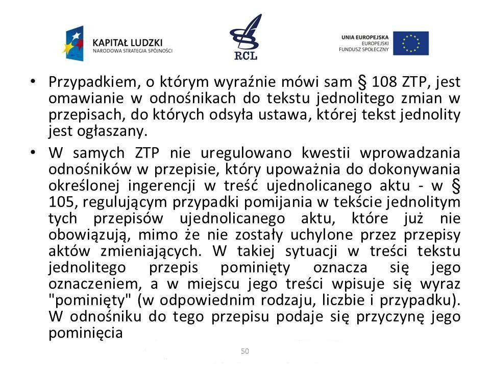 Przypadkiem, o którym wyraźnie mówi sam § 108 ZTP, jest omawianie w odnośnikach do tekstu jednolitego zmian w przepisach, do których odsyła ustawa, kt