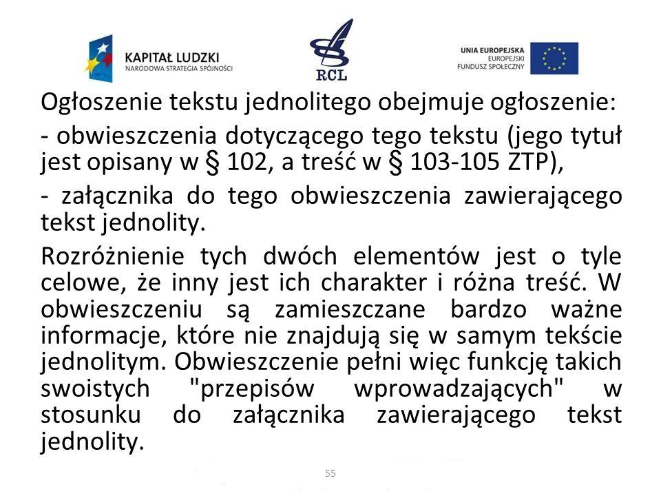 Ogłoszenie tekstu jednolitego obejmuje ogłoszenie: - obwieszczenia dotyczącego tego tekstu (jego tytuł jest opisany w § 102, a treść w § 103-105 ZTP),