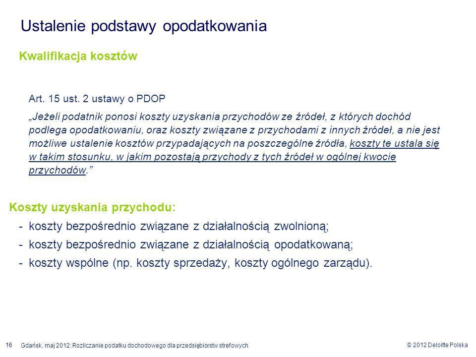 © 2012 Deloitte Polska 16 Gdańsk, maj 2012: Rozliczanie podatku dochodowego dla przedsiębiorstw strefowych Kwalifikacja kosztów Art. 15 ust. 2 ustawy