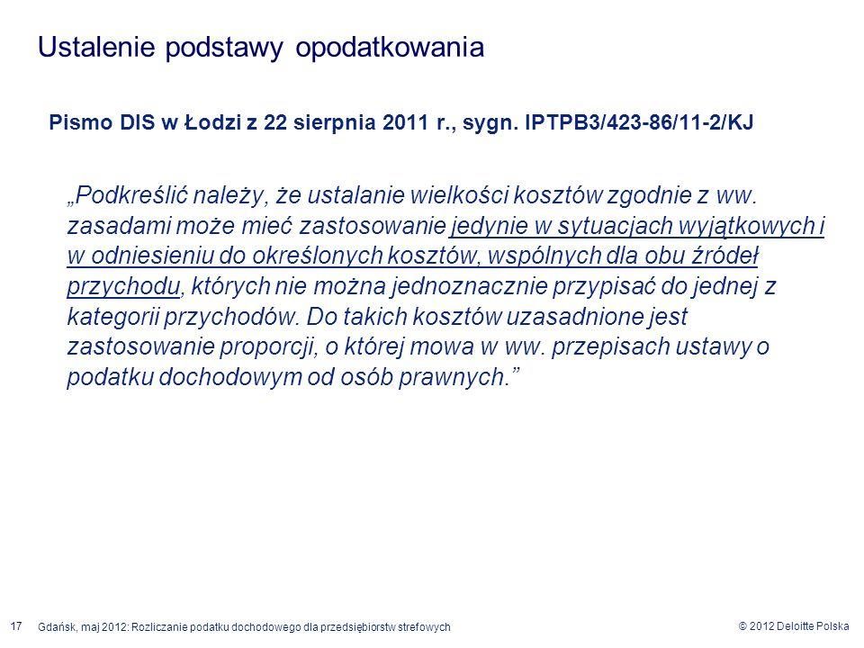 © 2012 Deloitte Polska 17 Gdańsk, maj 2012: Rozliczanie podatku dochodowego dla przedsiębiorstw strefowych Pismo DIS w Łodzi z 22 sierpnia 2011 r., sy