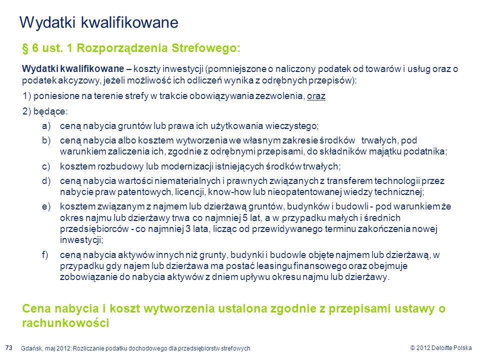 © 2012 Deloitte Polska Gdańsk, maj 2012: Rozliczanie podatku dochodowego dla przedsiębiorstw strefowych 73 Wydatki kwalifikowane § 6 ust. 1 Rozporządz
