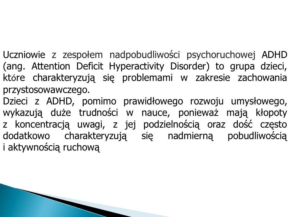 Uczniowie z zespołem nadpobudliwości psychoruchowej ADHD (ang. Attention Deficit Hyperactivity Disorder) to grupa dzieci, kt ó re charakteryzują się p