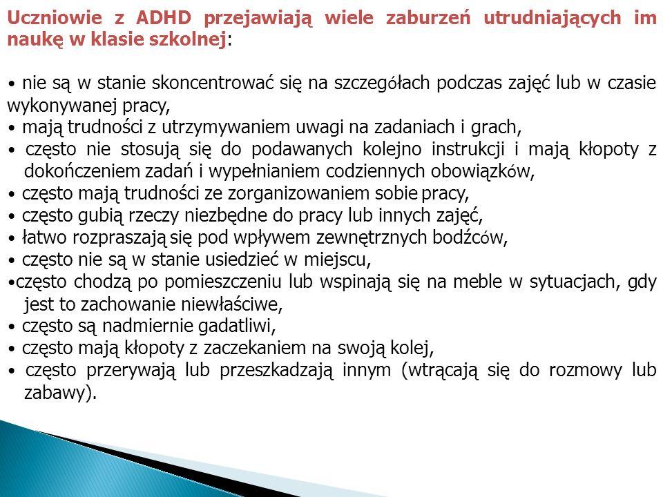 Uczniowie z ADHD przejawiają wiele zaburzeń utrudniających im naukę w klasie szkolnej: nie są w stanie skoncentrować się na szczeg ó łach podczas zaję