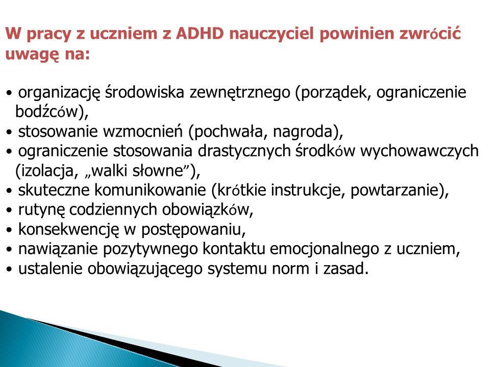 W pracy z uczniem z ADHD nauczyciel powinien zwr ó cić uwagę na: organizację środowiska zewnętrznego (porządek, ograniczenie bodźc ó w), stosowanie wz