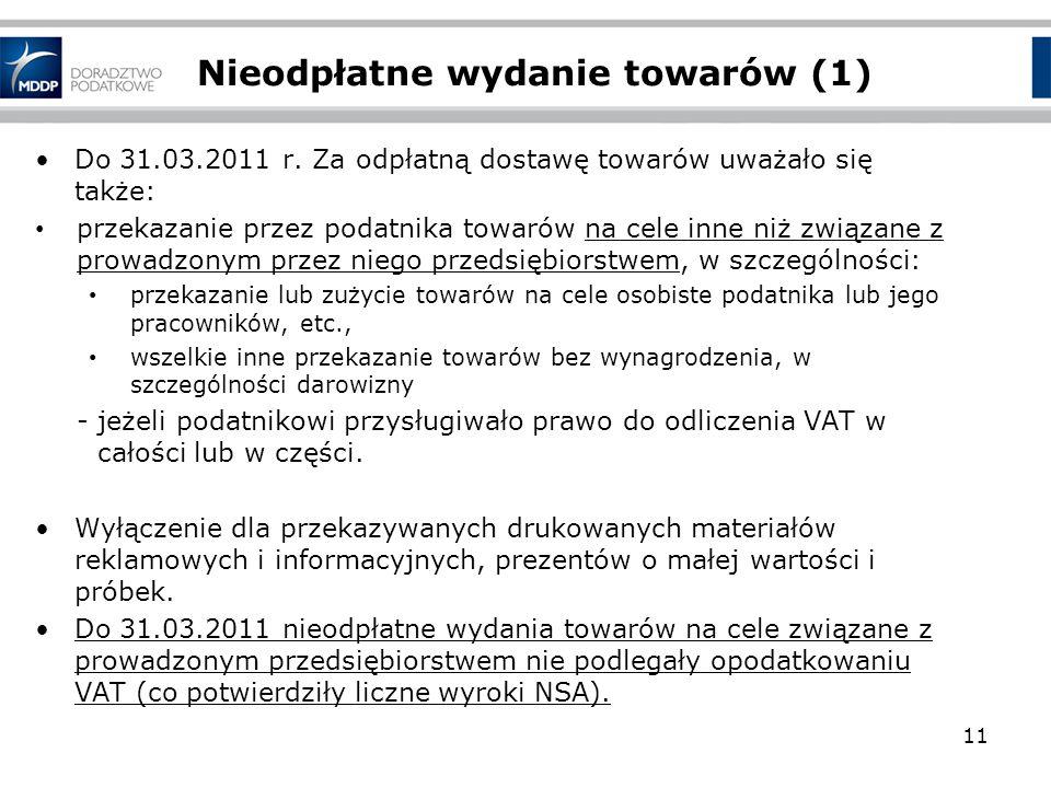 Nieodpłatne wydanie towarów (1) Do 31.03.2011 r. Za odpłatną dostawę towarów uważało się także: przekazanie przez podatnika towarów na cele inne niż z