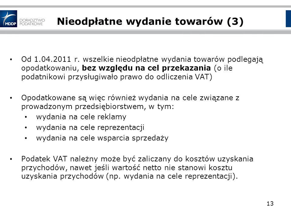 Nieodpłatne wydanie towarów (3) Od 1.04.2011 r. wszelkie nieodpłatne wydania towarów podlegają opodatkowaniu, bez względu na cel przekazania (o ile po