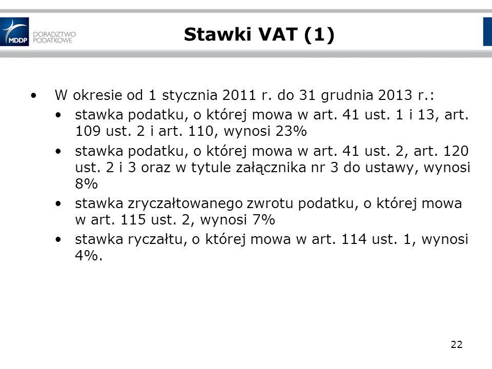 22 Stawki VAT (1) W okresie od 1 stycznia 2011 r. do 31 grudnia 2013 r.: stawka podatku, o której mowa w art. 41 ust. 1 i 13, art. 109 ust. 2 i art. 1