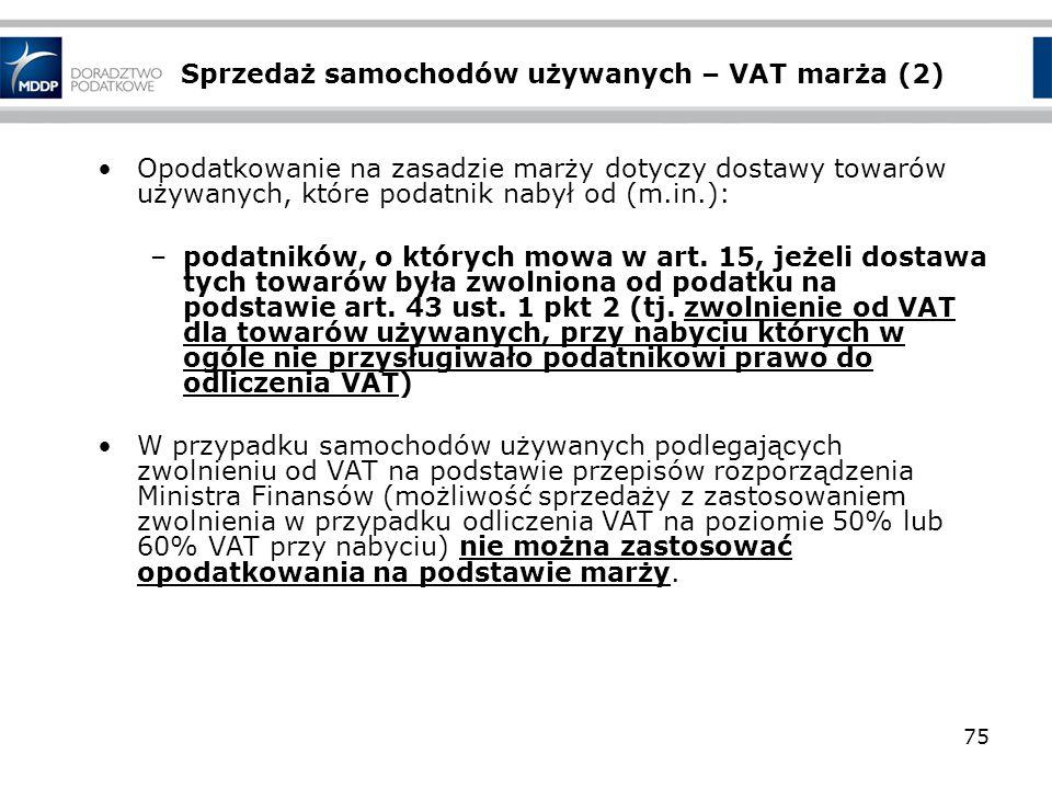 75 Sprzedaż samochodów używanych – VAT marża (2) Opodatkowanie na zasadzie marży dotyczy dostawy towarów używanych, które podatnik nabył od (m.in.): –