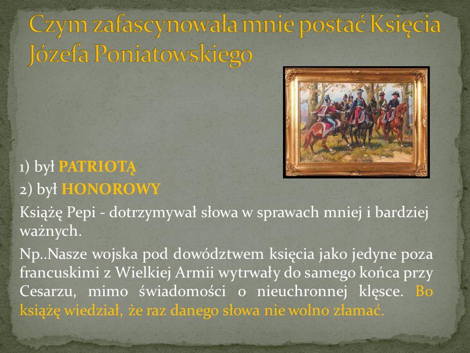 1) był PATRIOTĄ 2) był HONOROWY Książę Pepi - dotrzymywał słowa w sprawach mniej i bardziej ważnych. Np..Nasze wojska pod dowództwem księcia jako jedy