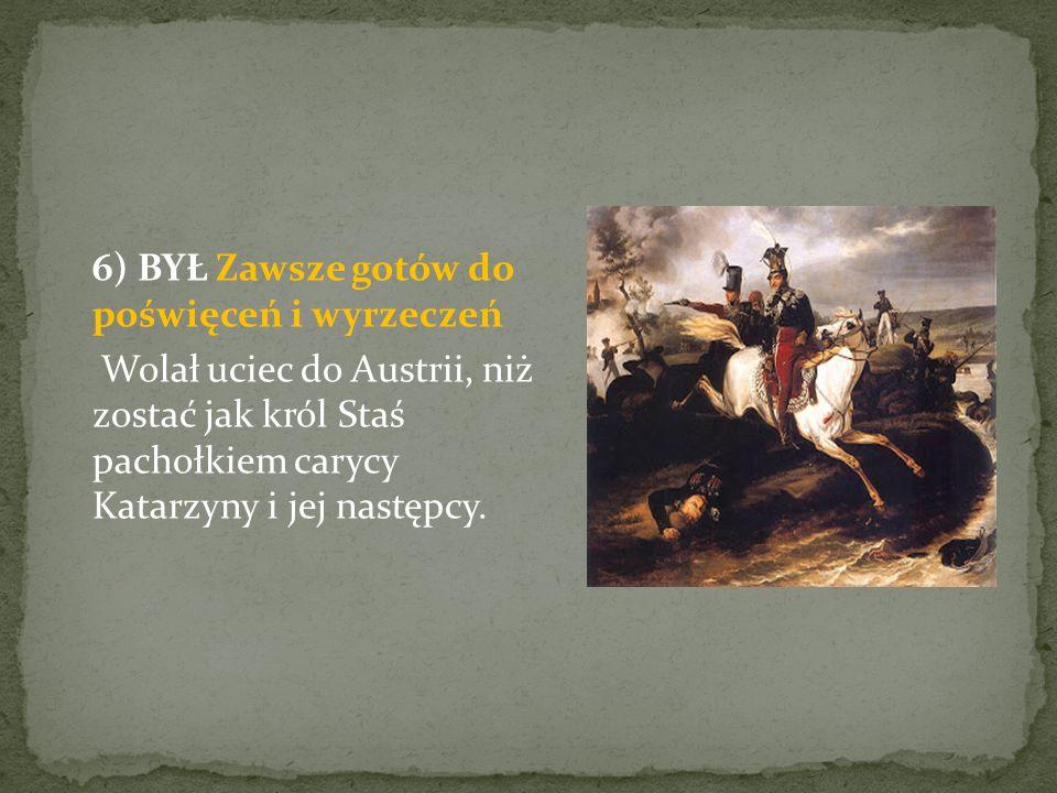 6) BYŁ Zawsze gotów do poświęceń i wyrzeczeń Wolał uciec do Austrii, niż zostać jak król Staś pachołkiem carycy Katarzyny i jej następcy.