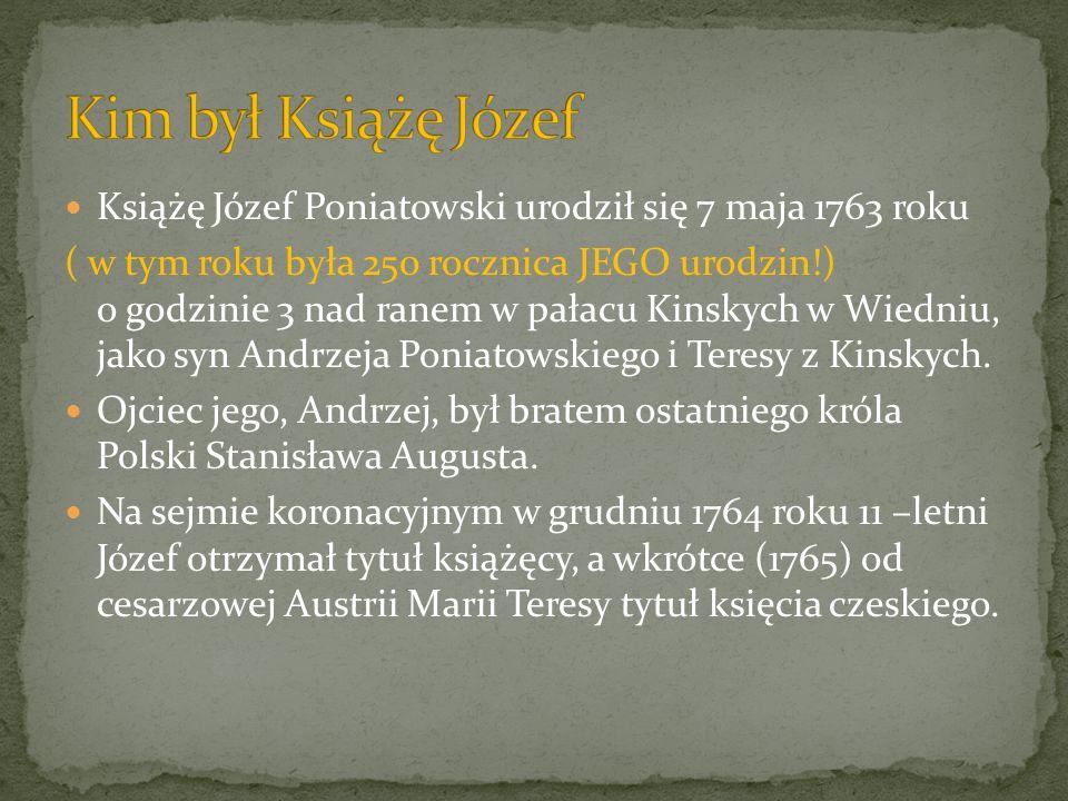 Książę Józef Poniatowski urodził się 7 maja 1763 roku ( w tym roku była 250 rocznica JEGO urodzin!) o godzinie 3 nad ranem w pałacu Kinskych w Wiedniu