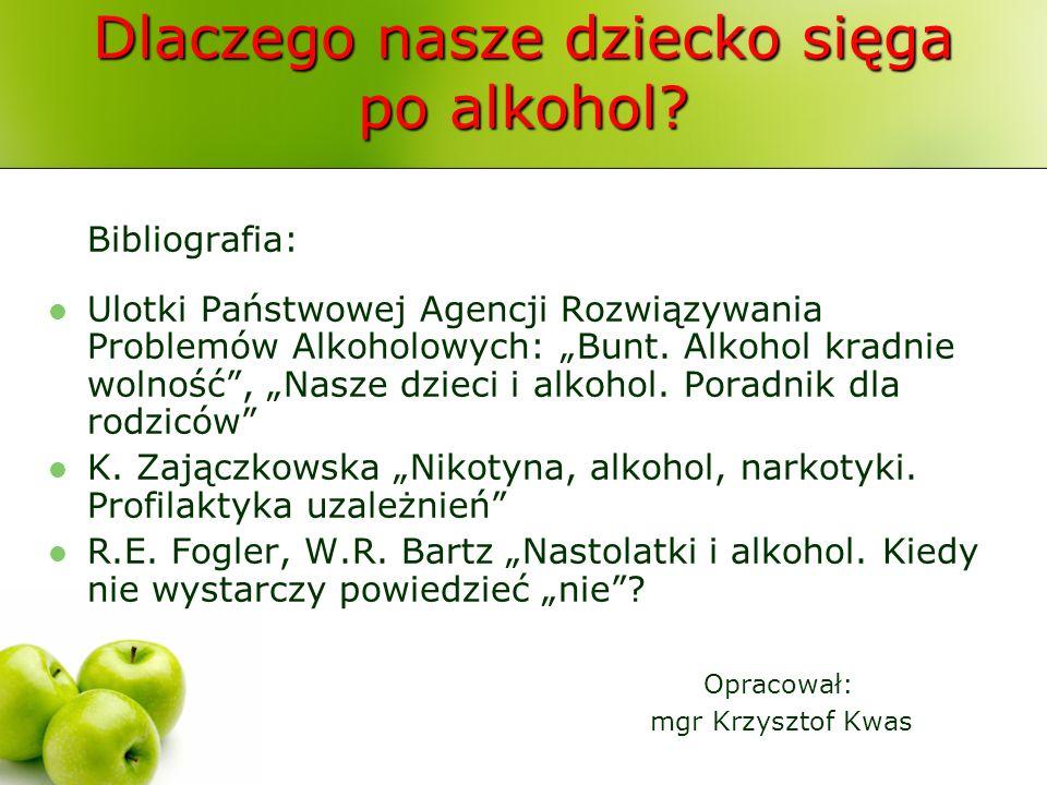 Dlaczego nasze dziecko sięga po alkohol? Bibliografia: Ulotki Państwowej Agencji Rozwiązywania Problemów Alkoholowych: Bunt. Alkohol kradnie wolność,