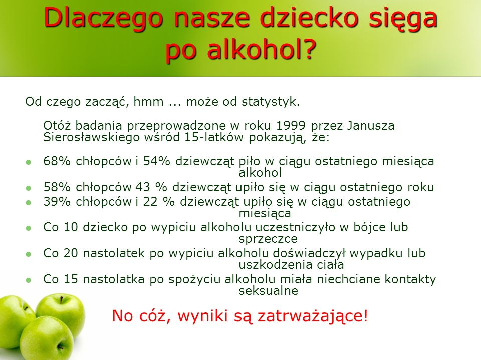 Dlaczego nasze dziecko sięga po alkohol? Od czego zacząć, hmm... może od statystyk. Otóż badania przeprowadzone w roku 1999 przez Janusza Sierosławski