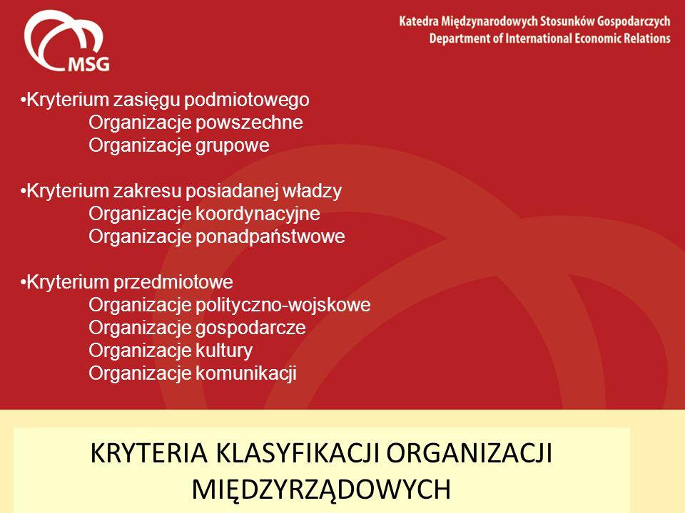 KRYTERIA KLASYFIKACJI ORGANIZACJI MIĘDZYRZĄDOWYCH Kryterium zasięgu podmiotowego Organizacje powszechne Organizacje grupowe Kryterium zakresu posiadan