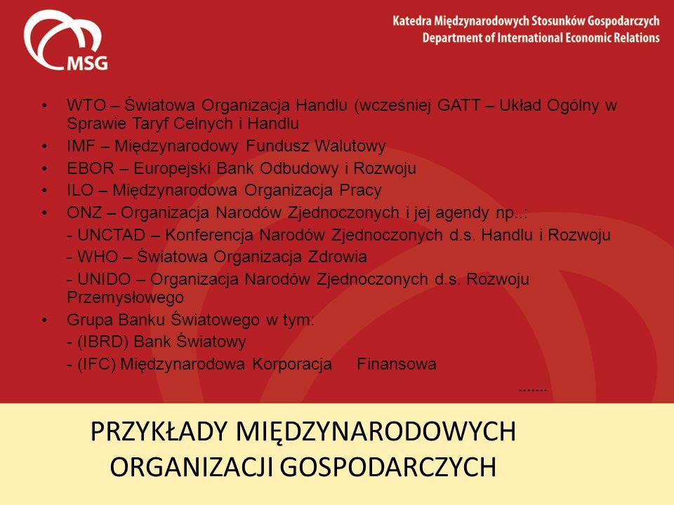 PRZYKŁADY MIĘDZYNARODOWYCH ORGANIZACJI GOSPODARCZYCH WTO – Światowa Organizacja Handlu (wcześniej GATT – Układ Ogólny w Sprawie Taryf Celnych i Handlu