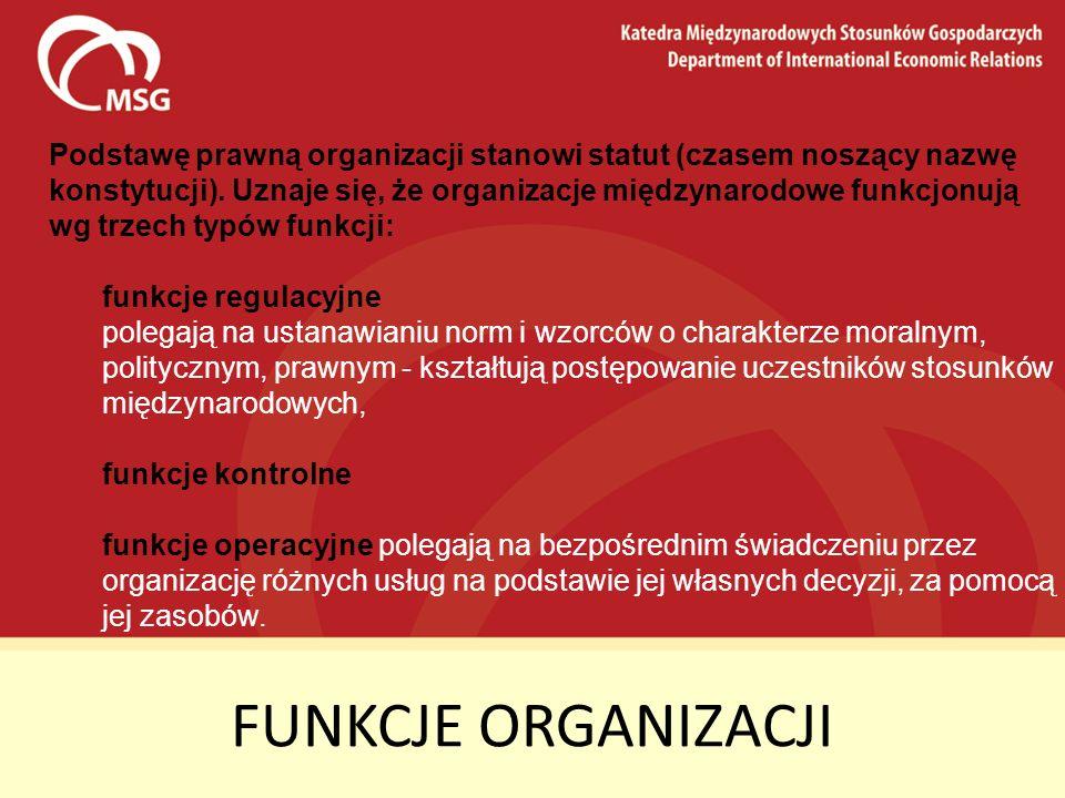 FUNKCJE ORGANIZACJI Podstawę prawną organizacji stanowi statut (czasem noszący nazwę konstytucji). Uznaje się, że organizacje międzynarodowe funkcjonu