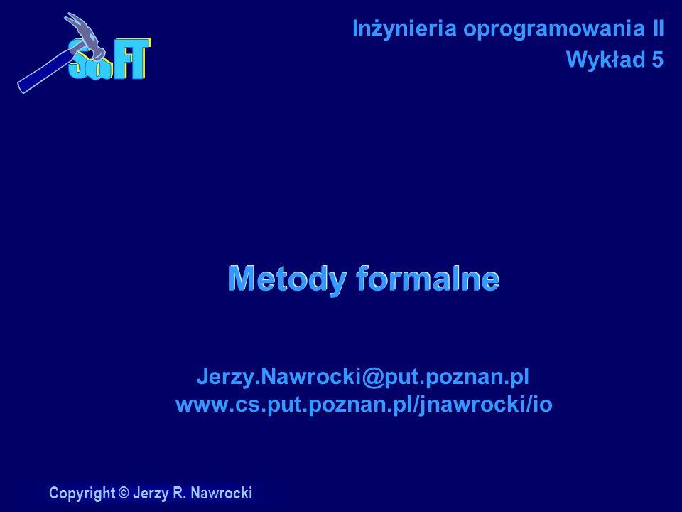 Copyright © Jerzy R. Nawrocki Metody formalne Jerzy.Nawrocki@put.poznan.pl www.cs.put.poznan.pl/jnawrocki/io Inżynieria oprogramowania II Wykład 5