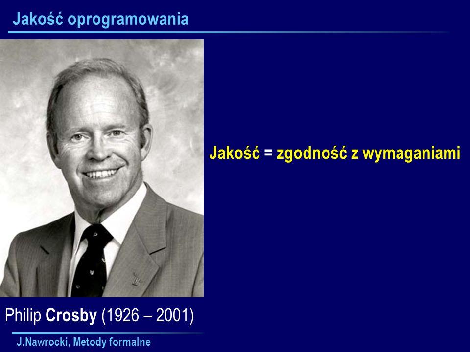 J.Nawrocki, Metody formalne Jakość oprogramowania Jakość = zgodność z wymaganiami Philip Crosby (1926 – 2001)