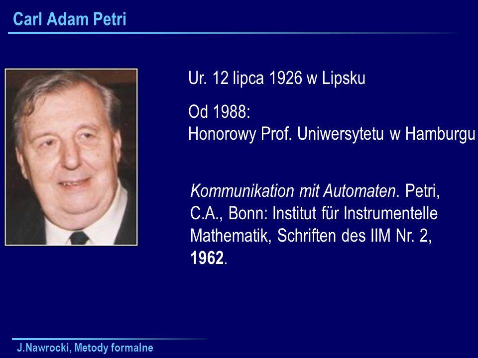 J.Nawrocki, Metody formalne Carl Adam Petri Ur. 12 lipca 1926 w Lipsku Od 1988: Honorowy Prof. Uniwersytetu w Hamburgu Kommunikation mit Automaten. Pe