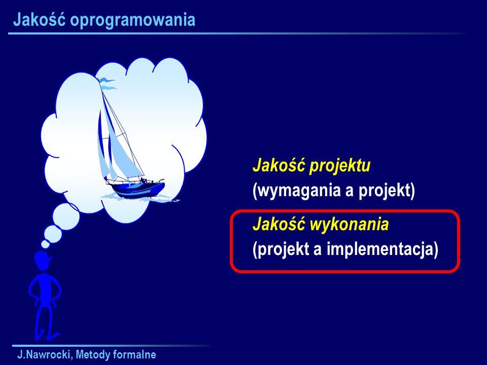 J.Nawrocki, Metody formalne Jakość oprogramowania Jakość projektu (wymagania a projekt) Jakość wykonania (projekt a implementacja)