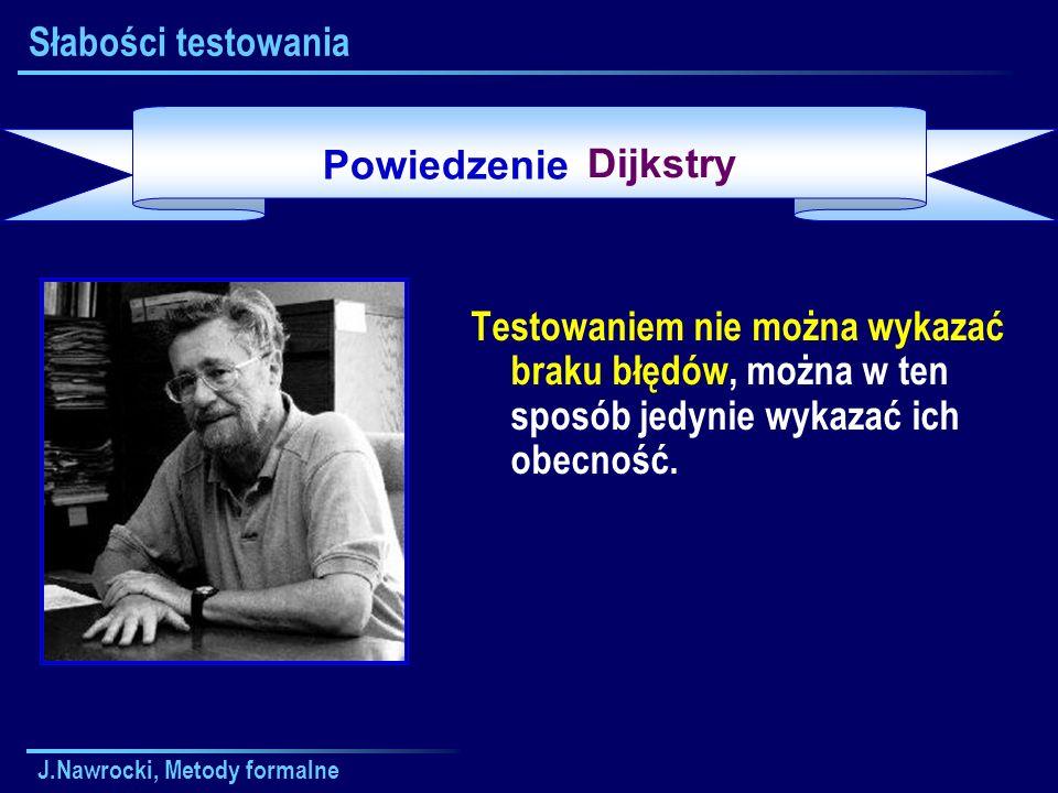J.Nawrocki, Metody formalne Słabości testowania Testowaniem nie można wykazać braku błędów, można w ten sposób jedynie wykazać ich obecność. Powiedzen