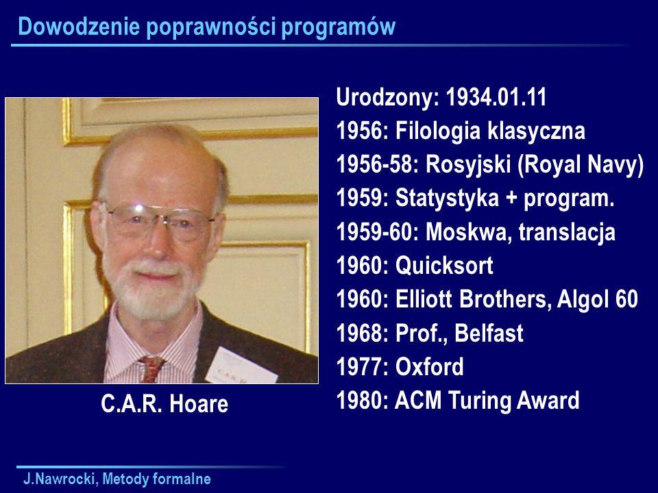 J.Nawrocki, Metody formalne Dowodzenie poprawności programów C.A.R. Hoare Urodzony: 1934.01.11 1956: Filologia klasyczna 1956-58: Rosyjski (Royal Navy