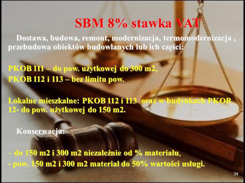 34 SBM 8% stawka VAT Dostawa, budowa, remont, modernizacja, termomodernizacja, przebudowa obiektów budowlanych lub ich części: Dostawa, budowa, remont, modernizacja, termomodernizacja, przebudowa obiektów budowlanych lub ich części: PKOB 111 – do pow.