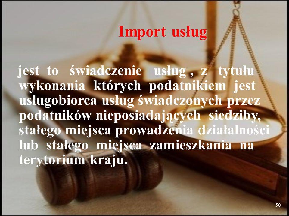 50 Import usług jest to świadczenie usług, z tytułu wykonania których podatnikiem jest usługobiorca usług świadczonych przez podatników nieposiadających siedziby, stałego miejsca prowadzenia działalności lub stałego miejsca zamieszkania na terytorium kraju.