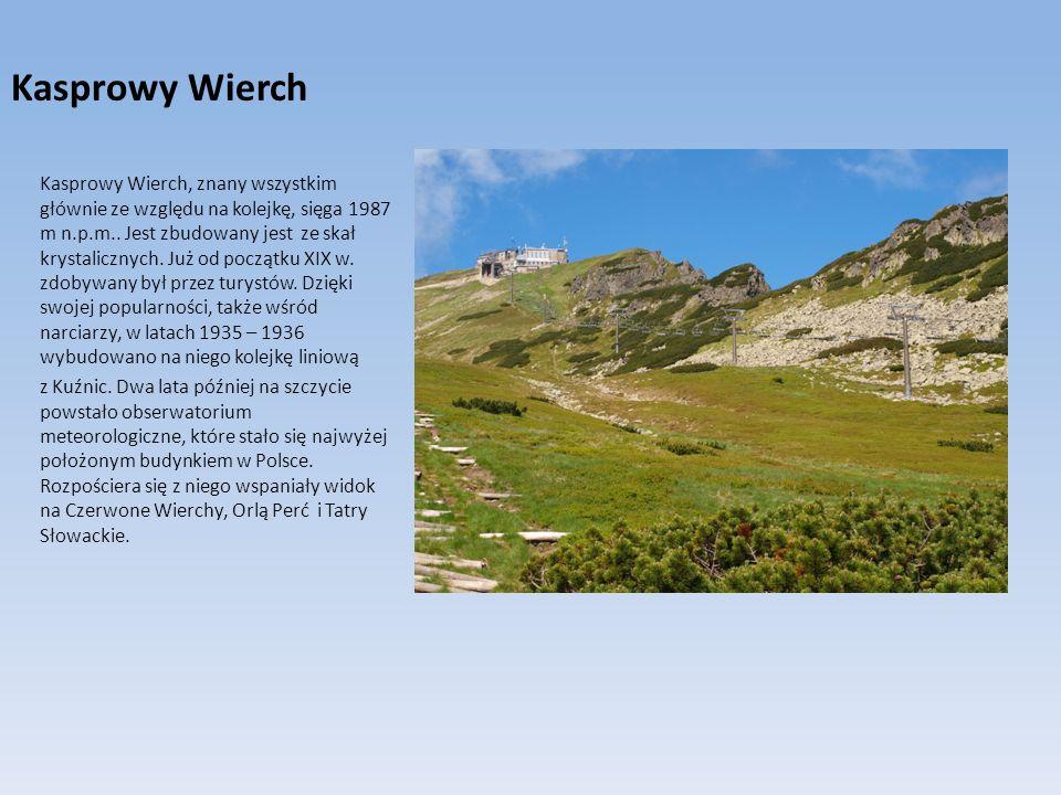 Kasprowy Wierch Kasprowy Wierch, znany wszystkim głównie ze względu na kolejkę, sięga 1987 m n.p.m.. Jest zbudowany jest ze skał krystalicznych. Już o