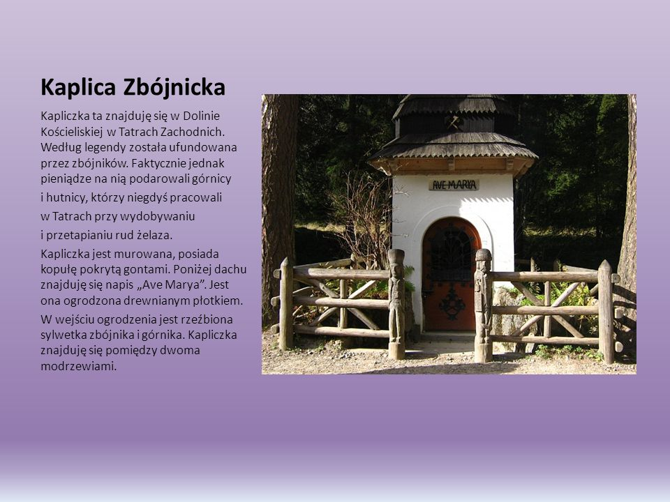 Kaplica Zbójnicka Kapliczka ta znajduję się w Dolinie Kościeliskiej w Tatrach Zachodnich. Według legendy została ufundowana przez zbójników. Faktyczni
