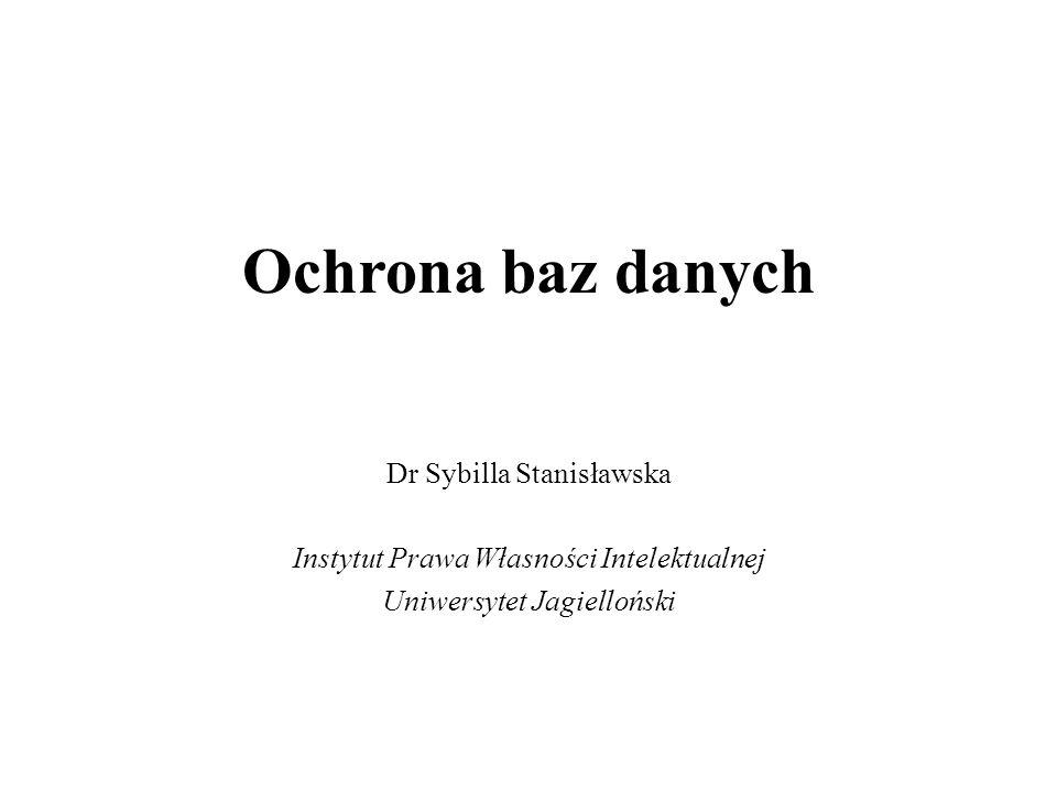 Ochrona baz danych Dr Sybilla Stanisławska Instytut Prawa Własności Intelektualnej Uniwersytet Jagielloński