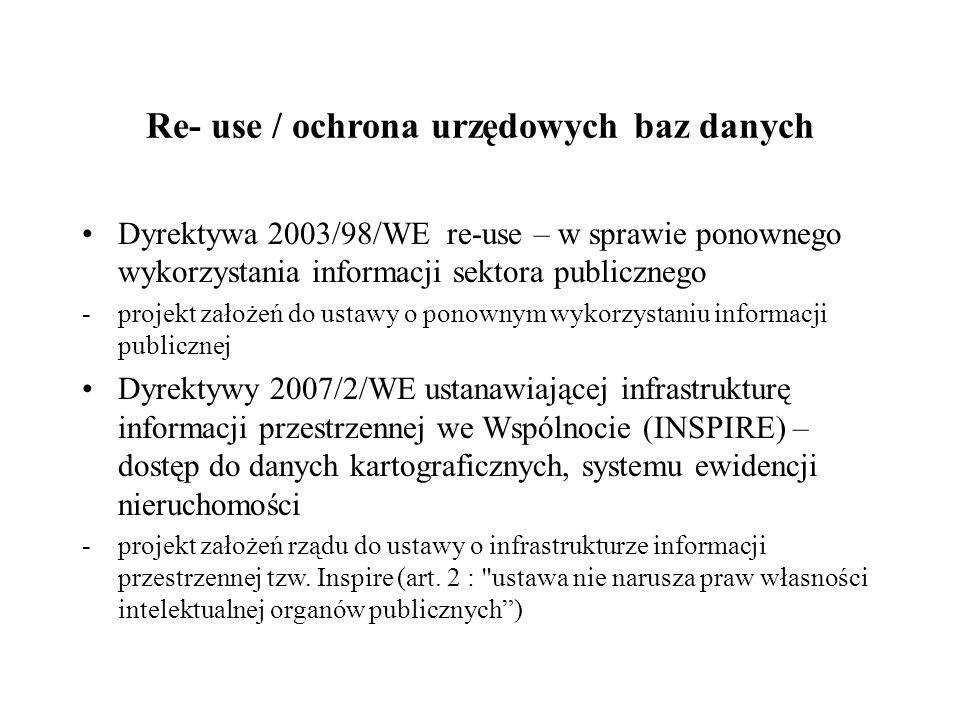 Re- use / ochrona urzędowych baz danych Dyrektywa 2003/98/WE re-use – w sprawie ponownego wykorzystania informacji sektora publicznego -projekt założeń do ustawy o ponownym wykorzystaniu informacji publicznej Dyrektywy 2007/2/WE ustanawiającej infrastrukturę informacji przestrzennej we Wspólnocie (INSPIRE) – dostęp do danych kartograficznych, systemu ewidencji nieruchomości -projekt założeń rządu do ustawy o infrastrukturze informacji przestrzennej tzw.