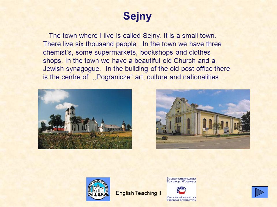 English Teaching II Sejny The town where I live is called Sejny. It is a small town. There live six thousand people. In the town we have three chemist